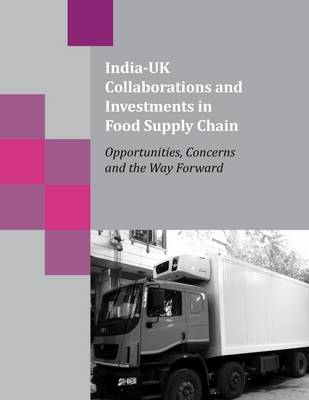 India-UK Collaborations and Investments in Food Supply Chain: Opportunities, Concerns and the Way Forward (Paperback)
