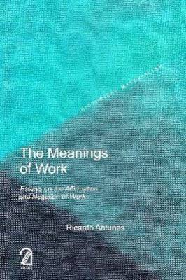 The Meanings of Work: Essays on the Affirmation and Negation of Work - Historical Materialism Book Series (Paperback)