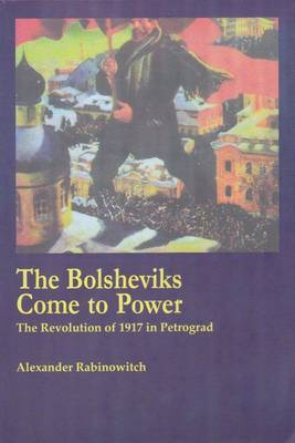The Bolsheviks Come to Power: The Revolution of 1917 in Petrograd (Paperback)