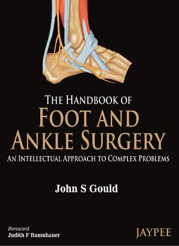 The Handbook of Foot and Ankle Surgery: An Intellectual Approach to Complex Problems (Hardback)