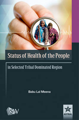 Status of Health of the People in Selected Tribal Dominated Region (Hardback)