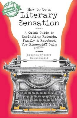 How to Be a Literary Sensation: A Quick Guide to Exploiting Friends, Family and Facebook for Artistic Gain (Paperback)