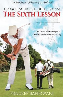 Crouching Tiger Hidden Hogan: The Sixth Lesson: The Secret of Ben Hogan's Perfect and Automatic Swing (Paperback)