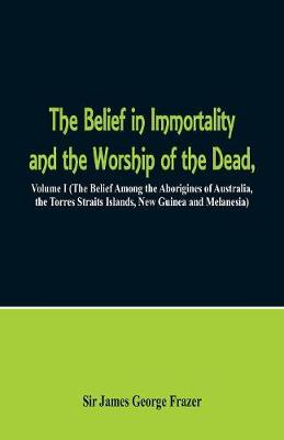 The Belief in Immortality and the Worship of the Dead: Volume I (the Belief Among the Aborigines of Australia, the Torres Straits Islands, New Guinea and Melanesia) (Paperback)