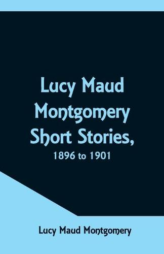 Lucy Maud Montgomery Short Stories, 1896 to 1901 (Paperback)