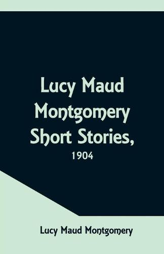 Lucy Maud Montgomery Short Stories, 1904 (Paperback)