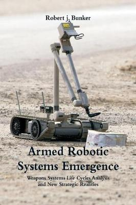 Armed Robotic Systems Emergence: Weapons Systems Life Cycles Analysis and New Strategic Realities (Paperback)