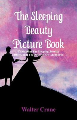 The Sleeping Beauty Picture Book: Containing the Sleeping Beauty; Bluebeard; The Baby's Own Alaphabet (Paperback)
