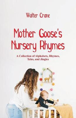 Mother Goose's Nursery Rhymes: A Collection of Alphabets, Rhymes, Tales, and Jingles (Paperback)