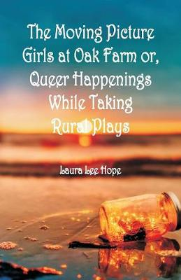 The Moving Picture Girls at Oak Farm: or, Queer Happenings While Taking Rural Plays (Paperback)