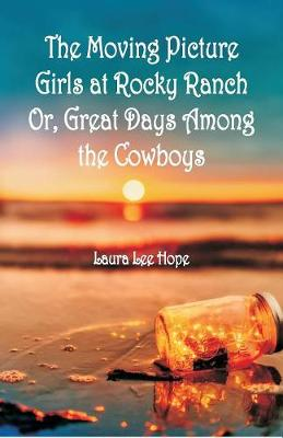 The Moving Picture Girls at Rocky Ranch: Or, Great Days Among the Cowboys (Paperback)