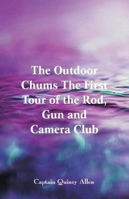 The Outdoor Chums the First Tour of the Rod, Gun and Camera Club (Paperback)