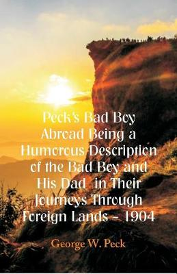 Peck's Bad Boy Abroad Being a Humorous Description of the Bad Boy and His Dad in Their Journeys Through Foreign Lands - 1904 (Paperback)