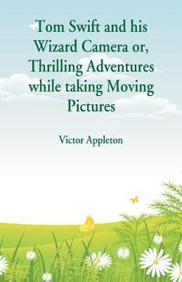 Tom Swift and his Wizard Camera: Thrilling Adventures while taking Moving Pictures (Paperback)