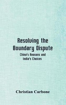 Resolving the Boundary Dispute: China's Reasons and India's Choices (Hardback)
