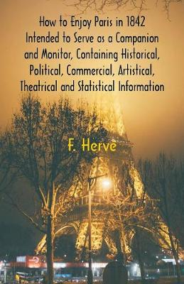 How to Enjoy Paris in 1842 Intended to Serve as a Companion and Monitor, Containing Historical, Political, Commercial, Artistical, Theatrical And Statistical Information (Paperback)