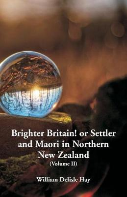 Brighter Britain! or Settler and Maori in Northern New Zealand: (Volume II) (Paperback)