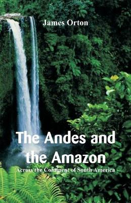 The Andes and the Amazon: Across the Continent of South America (Paperback)