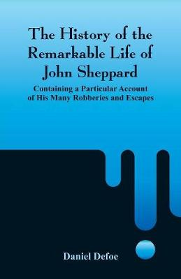 The History of the Remarkable Life of John Sheppard: Containing a Particular Account of His Many Robberies and Escapes (Paperback)