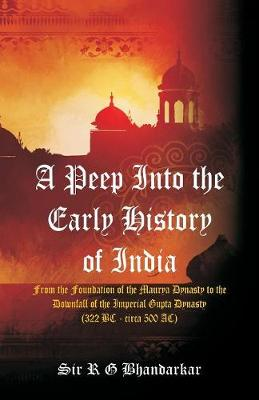 A Peep Into the Early History of India: From the Foundation of the Maurya Dynasty to the Downfall of the Imperial Gupta Dynasty (322 BC - circa 500 AC) (Paperback)