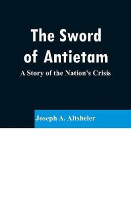 The Sword of Antietam: A Story of the Nation's Crisis (Paperback)