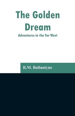The Golden Dream: Adventures in the Far West (Paperback)