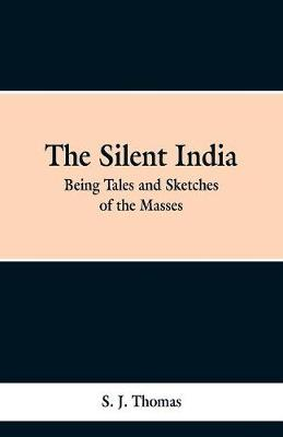 The Silent India: Being Tales and Sketches of the Masses (Paperback)