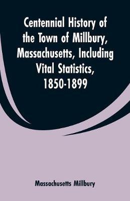 Centennial History of the Town of Millbury, Massachusetts, Including Vital Statistics, 1850-1899 (Paperback)