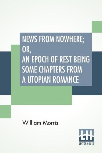 News From Nowhere; Or, An Epoch Of Rest Being Some Chapters From A Utopian Romance (Paperback)