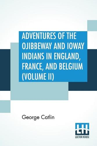 Adventures Of The Ojibbeway And Ioway Indians In England, France, And Belgium (Volume II); Being Notes Of Eight Years' Travels And Residence In Europe With His North American Indian Collection (Paperback)