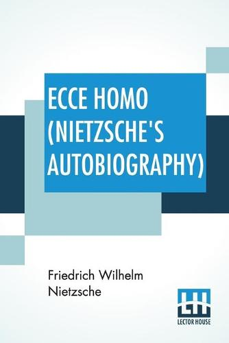 Ecce Homo (Nietzsche's Autobiography): Translated By Anthony M. Ludovici Poetry Rendered By Paul V. Cohn - Francis Bickley Herman Scheffauer - Dr. G. T. Wrench Hymn To Life (Composed By F. Nietzsche); Edited By Dr Oscar Levy (Paperback)
