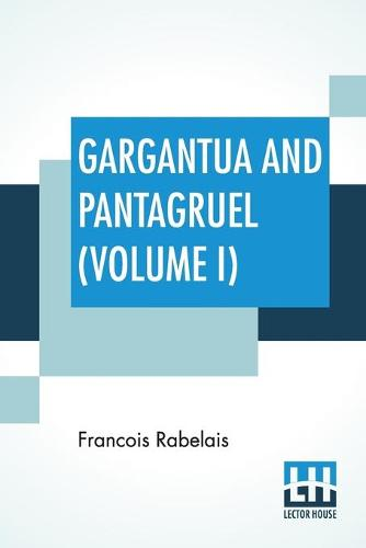 Gargantua And Pantagruel (Volume I): Five Books Of The Lives, Heroic Deeds And Sayings Of Gargantua And His Son Pantagruel, Translated Into English By Sir Thomas Urquhart Of Cromarty And Peter Antony Motteux (Paperback)