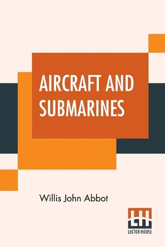 Aircraft And Submarines: The Story Of The Invention, Development, And Present-Day Uses Of War'S Newest Weapons (Paperback)