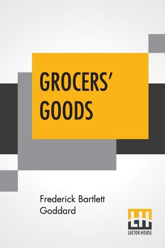 Grocers' Goods: A Family Guide To The Purchase Of Flour, Sugar, Tea, Coffee, Spices, Canned Goods, Cigars, Wines, And All Other Articles Usually Found In American Grocery Stores. (Paperback)