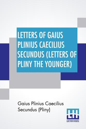 Letters Of Gaius Plinius Caecilius Secundus (Letters Of Pliny The Younger): Translated By William Melmoth Revised By F. C. T. Bosanquet (Paperback)