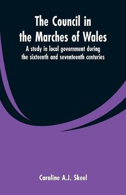 The council in the marches of Wales: a study in local government during the sixteenth and seventeenth centuries. (Paperback)