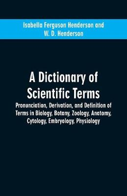 A dictionary of scientific terms: pronunciation, derivation, and definition of terms in biology, botany, zoology, anatomy, cytology, embryology, physiology (Paperback)