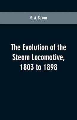 The evolution of the steam locomotive, 1803 to 1898 (Paperback)