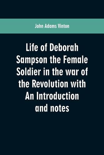 Life of Deborah Sampson the Female Soldier in the war of the Revolution with An Introduction and notes (Paperback)