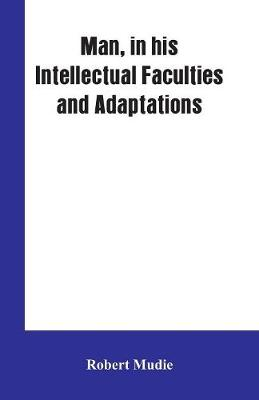 Man, in His Intellectual Faculties and Adaptations (Paperback)
