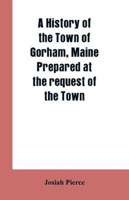 A History of the Town of Gorham, Maine. Prepared at the request of the Town (Paperback)