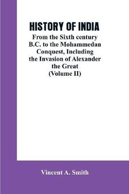 History of India: From the Sixth century B.C. to the mohammedon conquest, including the invasion of Alexander the great (Volume II) (Paperback)