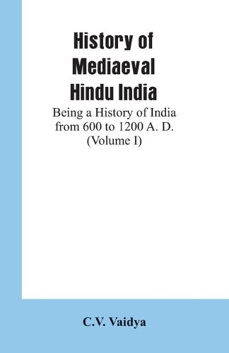 History of Mediaeval Hindu India: Being a History of India from 600 to 1200 A. D. (Volume I) (Paperback)