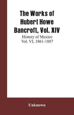 The Works of Hubert Howe Bancroft, Vol. XIV: History of Mexico Vol. VI, 1861-1887 (Paperback)