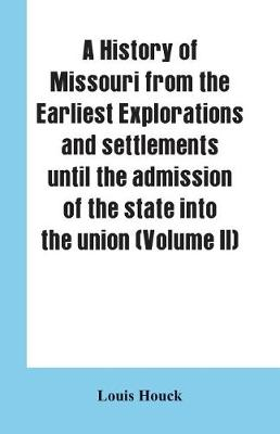 A history of Missouri from the earliest explorations and settlements until the admission of the state into the union (Volume II) (Paperback)
