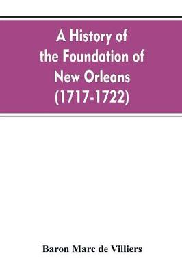 A history of the foundation of New Orleans (1717-1722) (Paperback)