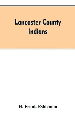 Lancaster county Indians: annals of the Susquehannocks and other Indian tribes of the Susquehanna territory from about the year 1500 to 1763, the date of their extinction. An exhaustive and interesting series of historical papers descriptive of Lancaster county's Indians prior to a (Paperback)