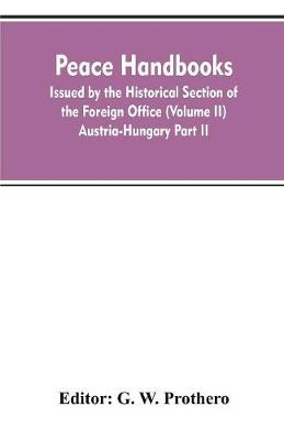 Peace handbooks: Issued by the Historical Section of the Foreign Office (Volume II) Austria-Hungary Part II (Paperback)