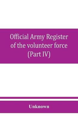Official army register of the volunteer force of the United States army for the years 1861, '62, '63, '64, '65 (Part IV) (Paperback)