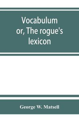 Vocabulum; or, The rogue's lexicon. Comp. from the most authentic sources (Paperback)
